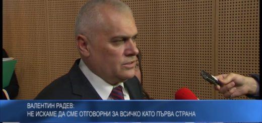 Валентин Радев: Не искаме да сме отговорни за всичко като първа страна