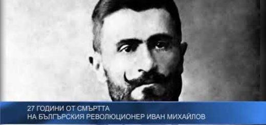 27 години от смъртта на българскиq революционер Иван Михайлов