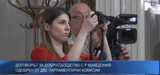 Договорът за добросъседство с Р Македония одобрен от две парламентарни комисии
