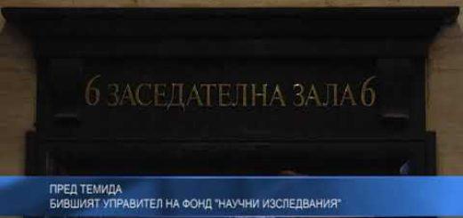 """Пред Темида бившият управител на Фонд """"Научни изследвания ''"""