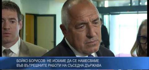 Бойко Борисов: Не искаме да се намесваме във вътрешните работи на съседна държава