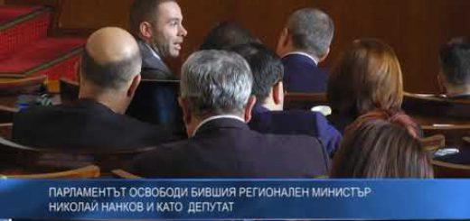 Парламентът освободи бившия регионален министър Николай Нанков и като депутат
