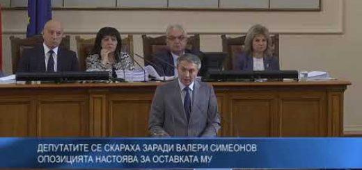 Депутатите се скараха заради Валери Симеонов – опозицията настоя за оставката му