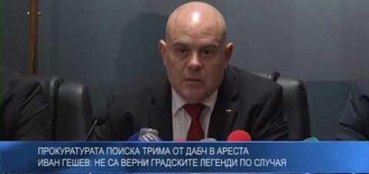 Прокуратурата поиска трима от ДАБЧ в ареста – Иван Гешев: Не са верни градските легенди по случая