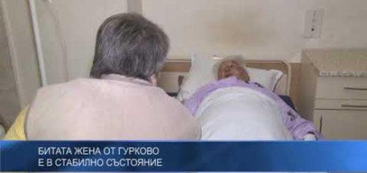 Битата жена от Гурково е в стабилно състояние