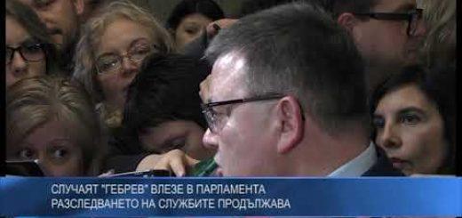 """Случаят """"Гебрев"""" влезе в Парламента – разследването на службите продължава"""