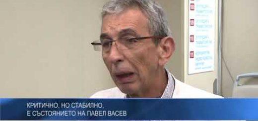 Критично, но стабилно, е състоянието на Павел Васев