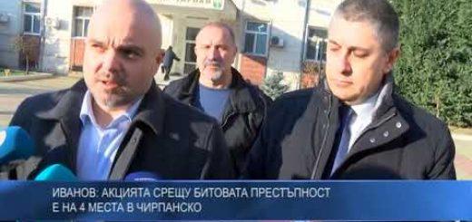 Иванов: Акцията срещу битовата престъпност е на 4 места в Чирпанско