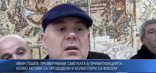 Иван Гешев: Проверяваме сметката в приватизацията – колко активи са продадени и колко пари са влезли