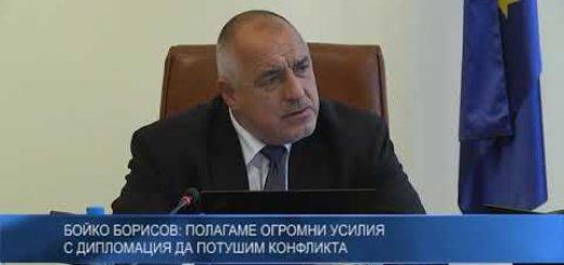 Бойко Борисов: Полагаме огромни усилия с дипломация да потушим конфликта