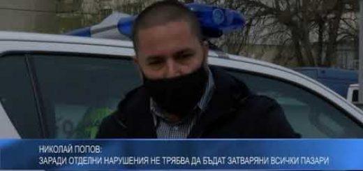 Николай Попов: Заради отделни нарушения не трябва да бъдат затваряни всички пазари