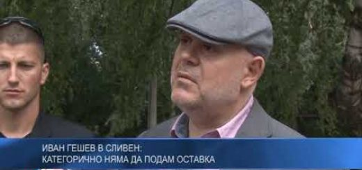 Иван Гешев в Сливен: Категорично няма да подам оставка